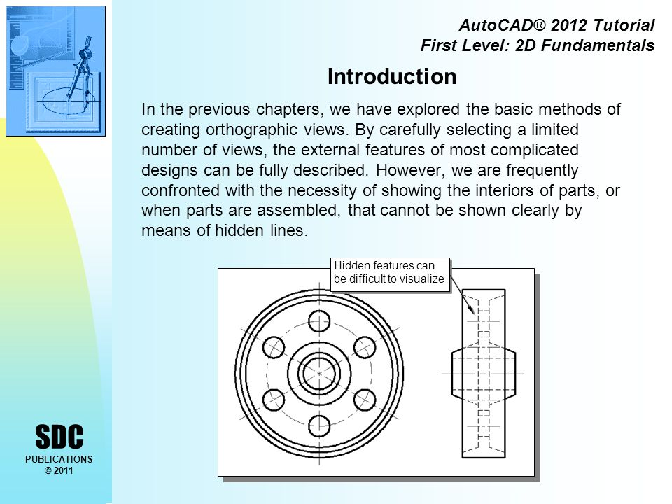 SDC PUBLICATIONS © 2011 AutoCAD® 2012 Tutorial First Level: 2D Fundamentals Introduction In the previous chapters, we have explored the basic methods of creating orthographic views.