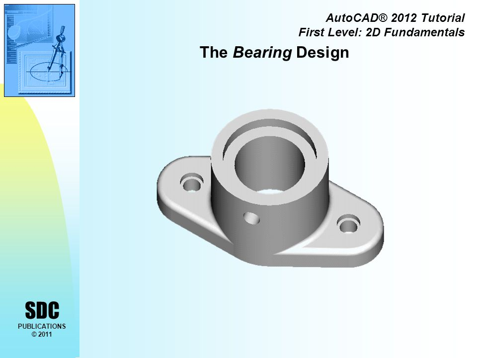 SDC PUBLICATIONS © 2011 AutoCAD® 2012 Tutorial First Level: 2D Fundamentals The Bearing Design