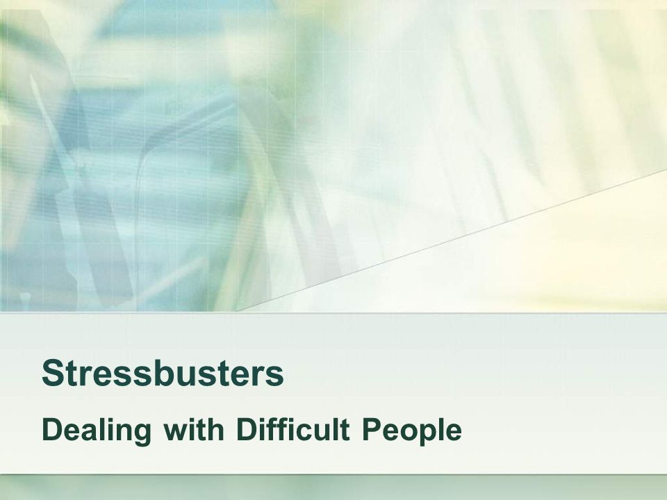 Stressbusters Dealing with Difficult People
