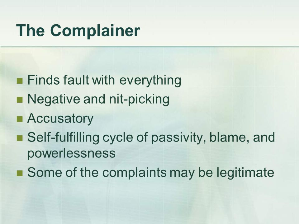 The Complainer Finds fault with everything Negative and nit-picking Accusatory Self-fulfilling cycle of passivity, blame, and powerlessness Some of the complaints may be legitimate