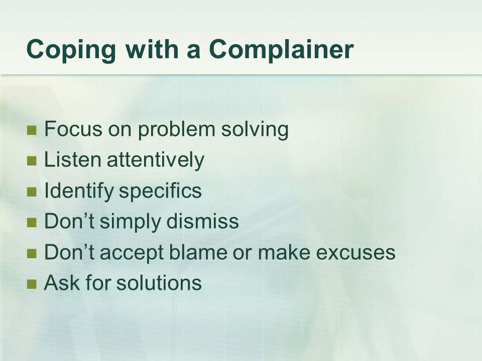 Coping with a Complainer Focus on problem solving Listen attentively Identify specifics Don't simply dismiss Don't accept blame or make excuses Ask for solutions
