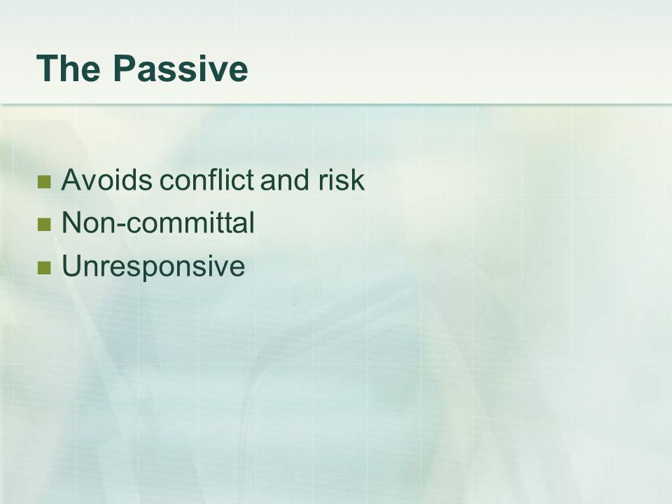 The Passive Avoids conflict and risk Non-committal Unresponsive