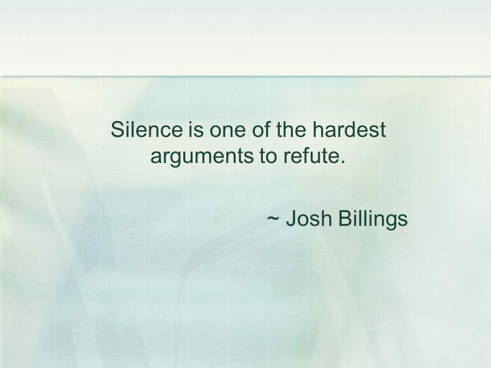 Silence is one of the hardest arguments to refute. ~ Josh Billings