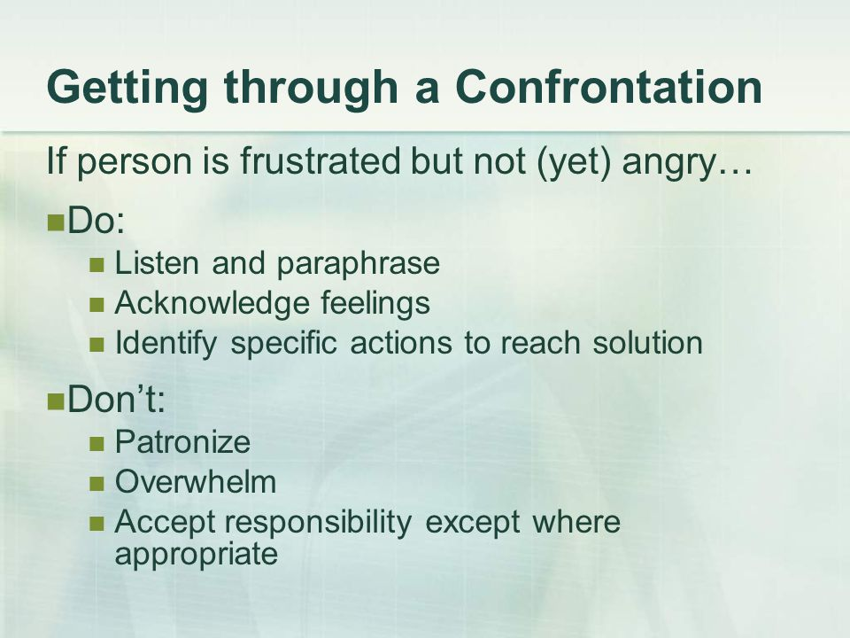 Getting through a Confrontation If person is frustrated but not (yet) angry… Do: Listen and paraphrase Acknowledge feelings Identify specific actions to reach solution Don't: Patronize Overwhelm Accept responsibility except where appropriate