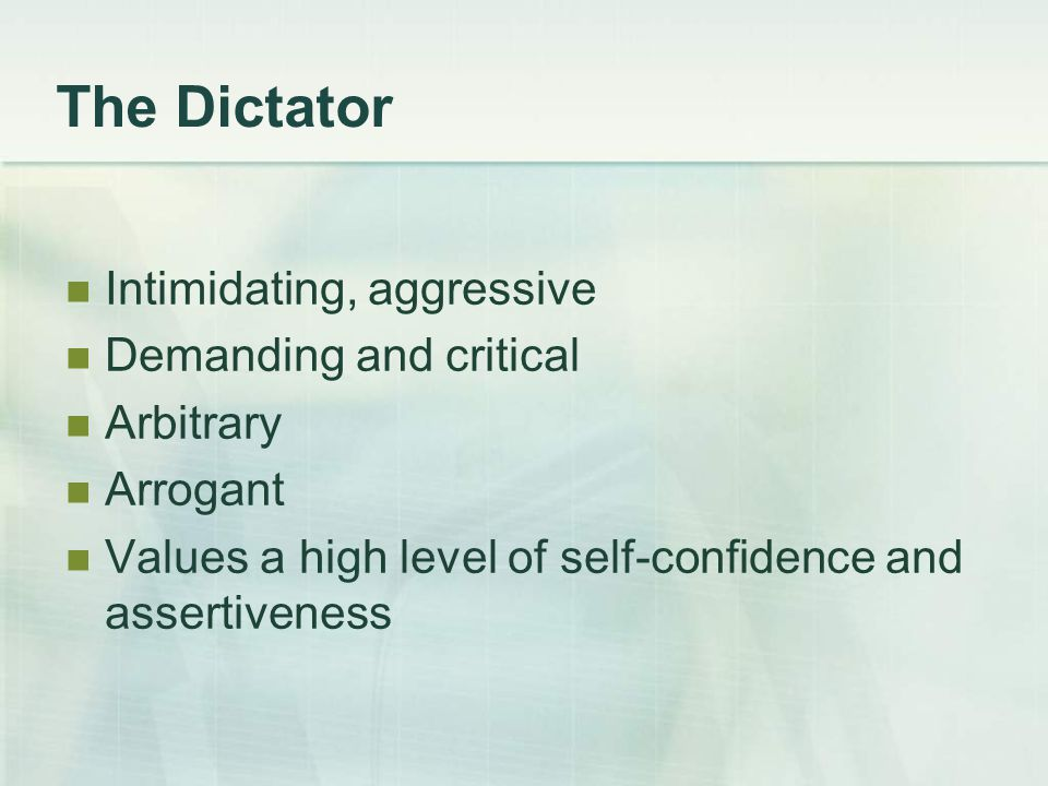 The Dictator Intimidating, aggressive Demanding and critical Arbitrary Arrogant Values a high level of self-confidence and assertiveness
