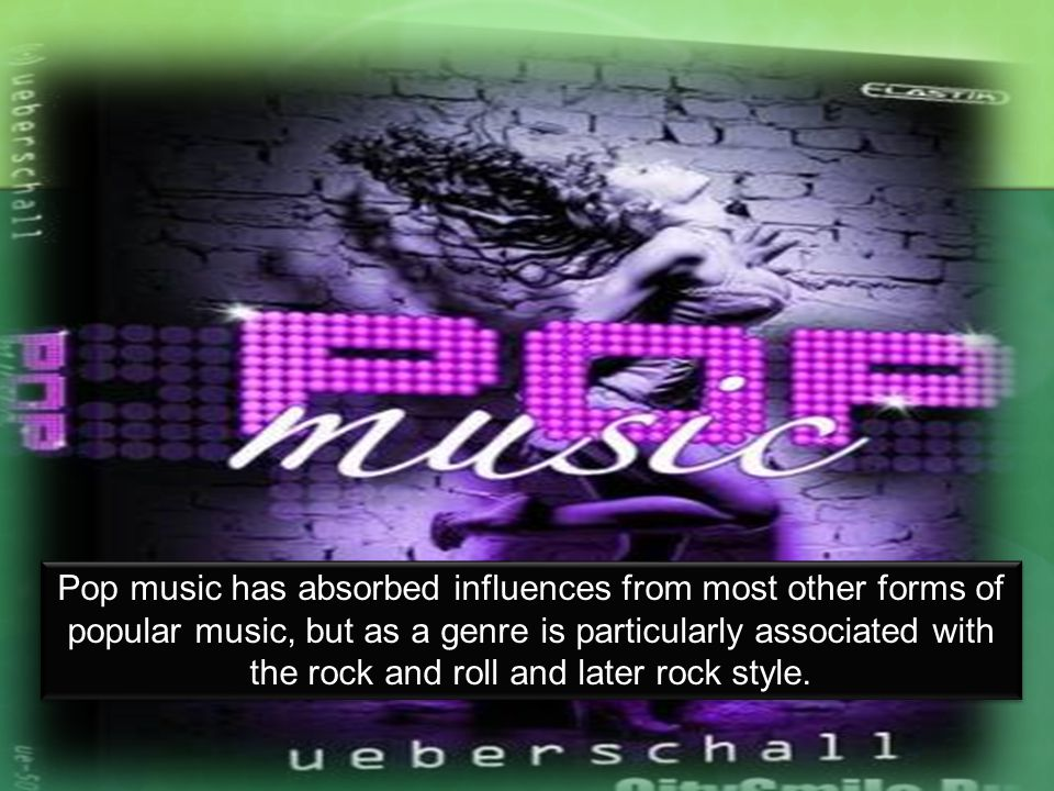 Pop music has absorbed influences from most other forms of popular music, but as a genre is particularly associated with the rock and roll and later rock style.