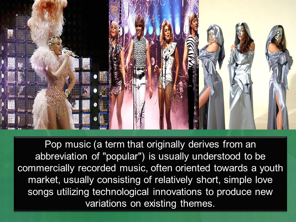 Pop music (a term that originally derives from an abbreviation of popular ) is usually understood to be commercially recorded music, often oriented towards a youth market, usually consisting of relatively short, simple love songs utilizing technological innovations to produce new variations on existing themes.