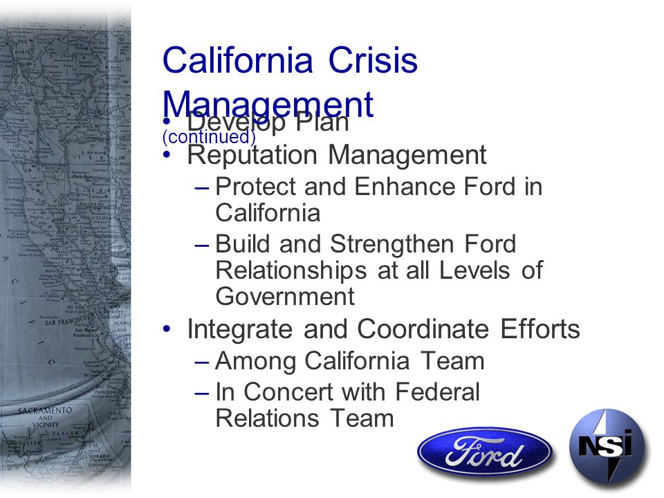 Develop Plan Reputation Management –Protect and Enhance Ford in California –Build and Strengthen Ford Relationships at all Levels of Government Integrate and Coordinate Efforts –Among California Team –In Concert with Federal Relations Team California Crisis Management (continued)