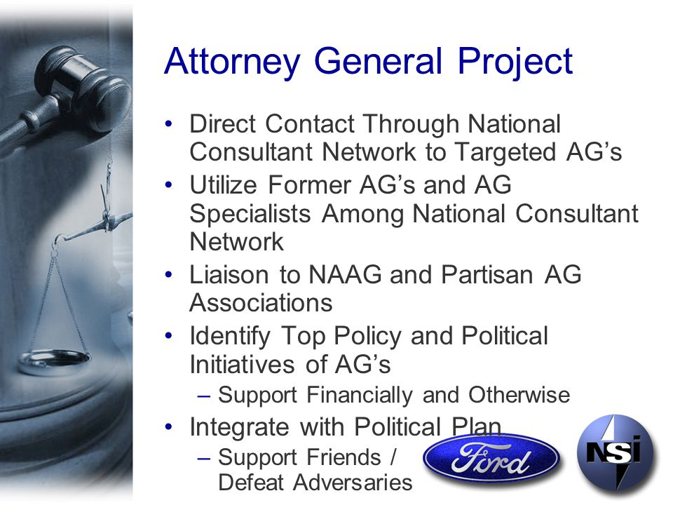 Attorney General Project Direct Contact Through National Consultant Network to Targeted AG's Utilize Former AG's and AG Specialists Among National Consultant Network Liaison to NAAG and Partisan AG Associations Identify Top Policy and Political Initiatives of AG's –Support Financially and Otherwise Integrate with Political Plan –Support Friends / Defeat Adversaries