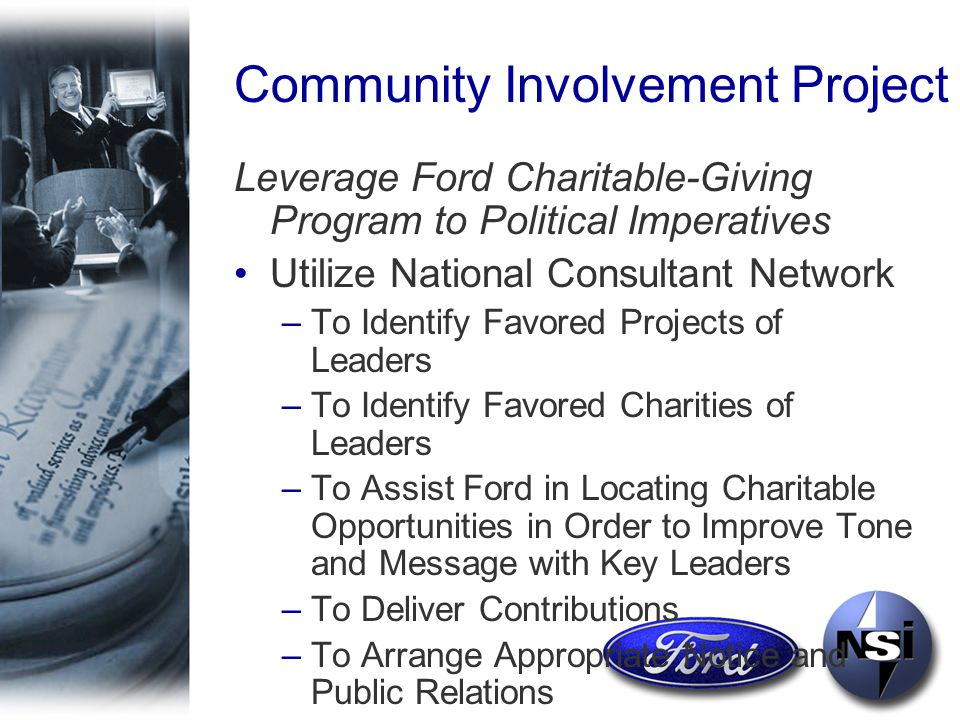 Community Involvement Project Leverage Ford Charitable-Giving Program to Political Imperatives Utilize National Consultant Network –To Identify Favored Projects of Leaders –To Identify Favored Charities of Leaders –To Assist Ford in Locating Charitable Opportunities in Order to Improve Tone and Message with Key Leaders –To Deliver Contributions –To Arrange Appropriate Notice and Public Relations