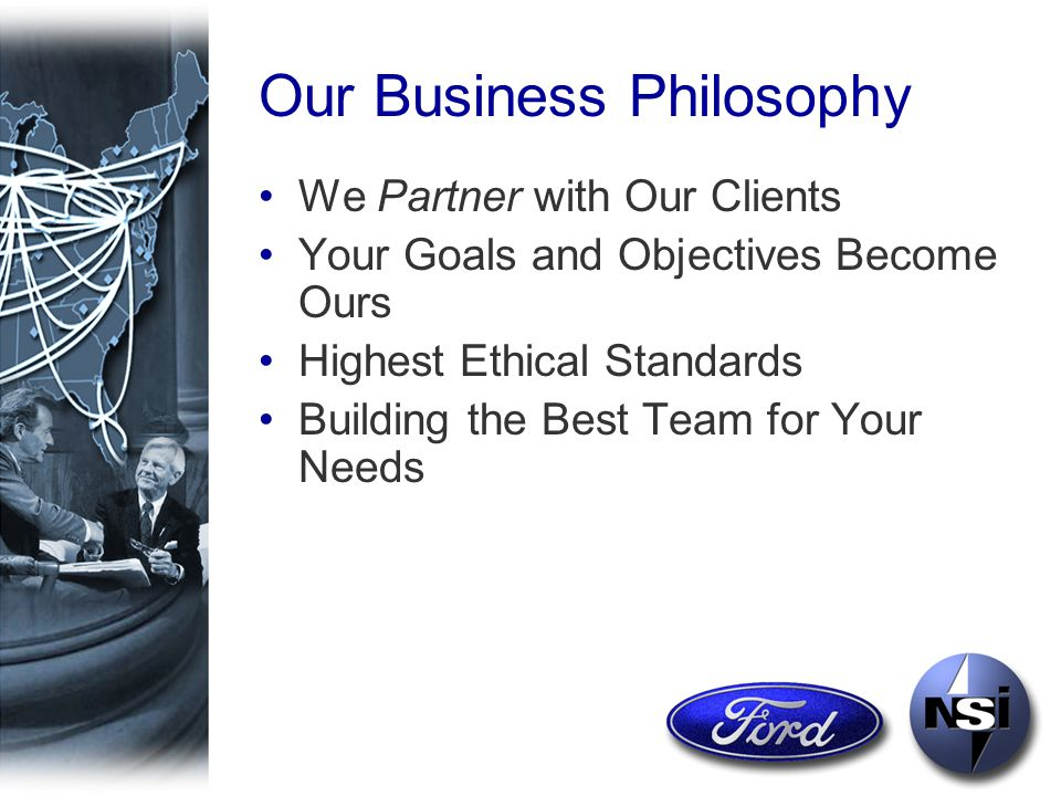 Our Business Philosophy We Partner with Our Clients Your Goals and Objectives Become Ours Highest Ethical Standards Building the Best Team for Your Needs