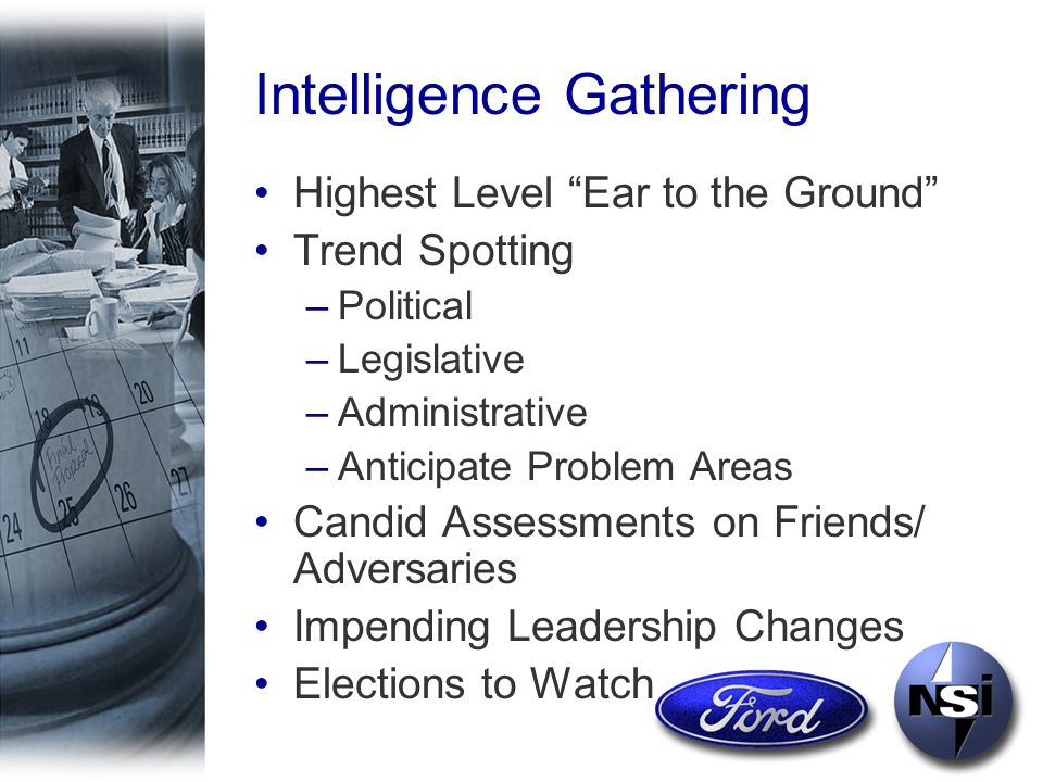 Intelligence Gathering Highest Level Ear to the Ground Trend Spotting –Political –Legislative –Administrative –Anticipate Problem Areas Candid Assessments on Friends/ Adversaries Impending Leadership Changes Elections to Watch