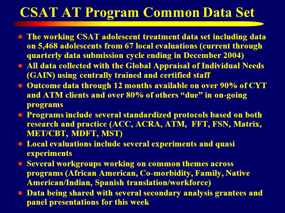 CSAT AT Program Common Data Set The working CSAT adolescent treatment data set including data on 5,468 adolescents from 67 local evaluations (current