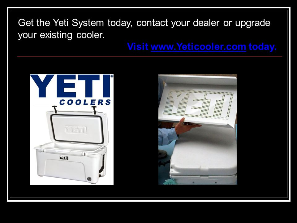 Get the Yeti System today, contact your dealer or upgrade your existing cooler.