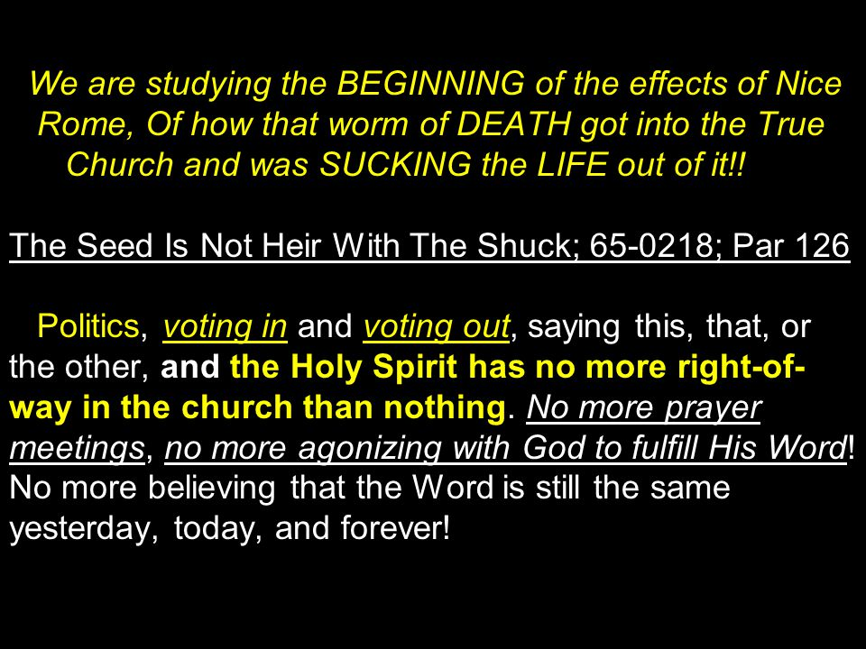 We are studying the BEGINNING of the effects of Nice Rome, Of how that worm of DEATH got into the True Church and was SUCKING the LIFE out of it!! The