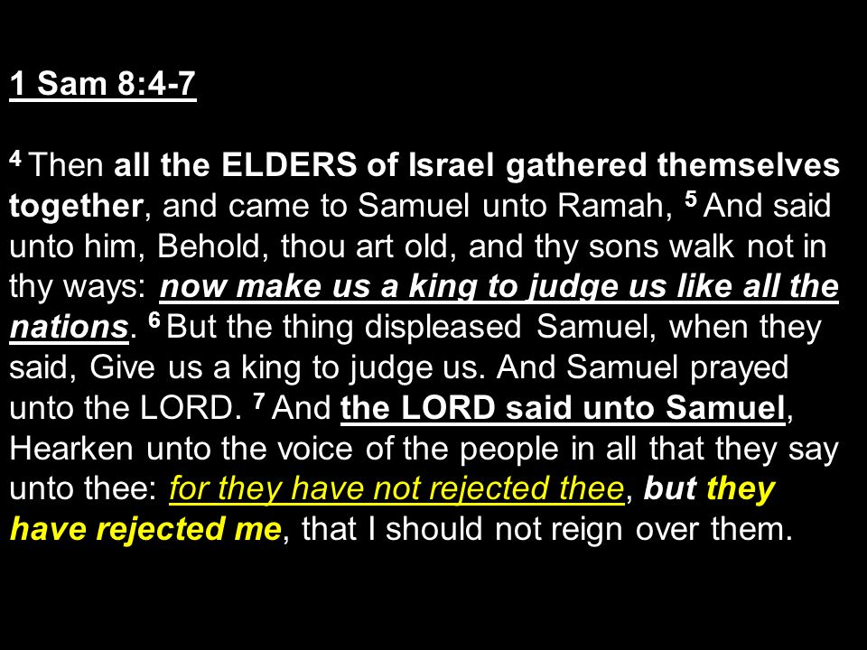 1 Sam 8:4-7 4 Then all the ELDERS of Israel gathered themselves together, and came to Samuel unto Ramah, 5 And said unto him, Behold, thou art old, an