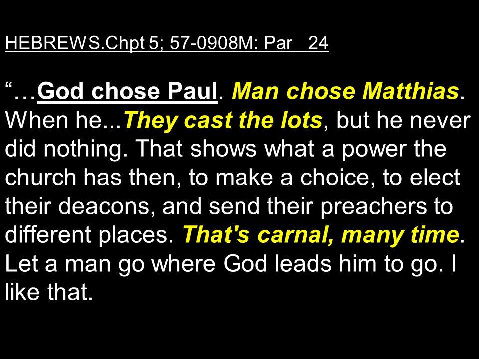 "HEBREWS.Chpt 5; 57-0908M: Par 24 ""…God chose Paul. Man chose Matthias. When he...They cast the lots, but he never did nothing. That shows what a power"