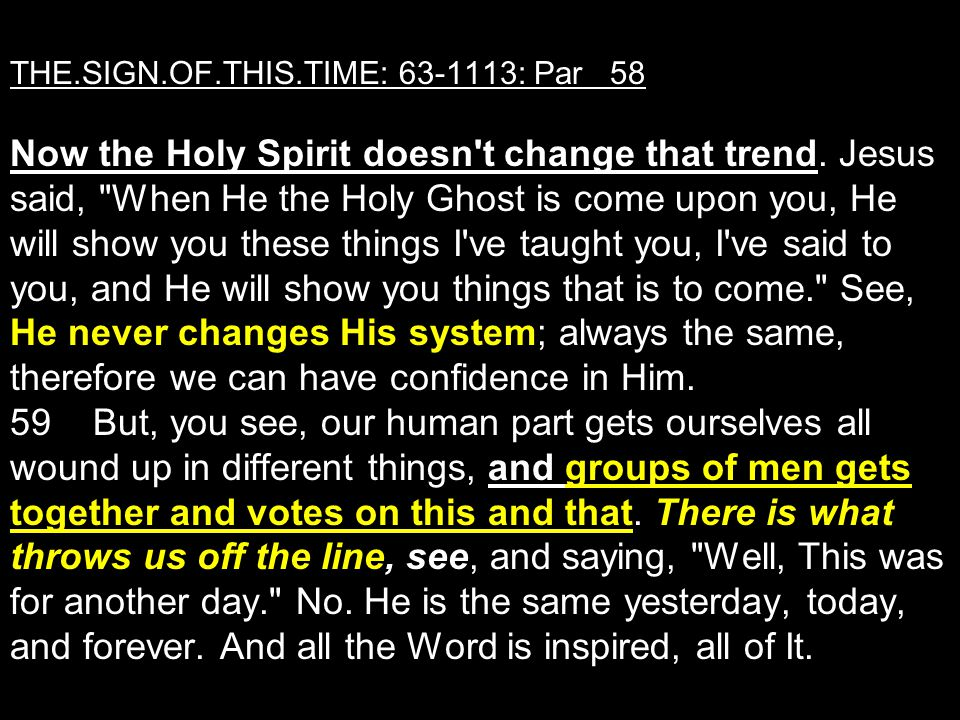 THE.SIGN.OF.THIS.TIME: 63-1113: Par 58 Now the Holy Spirit doesn't change that trend. Jesus said,