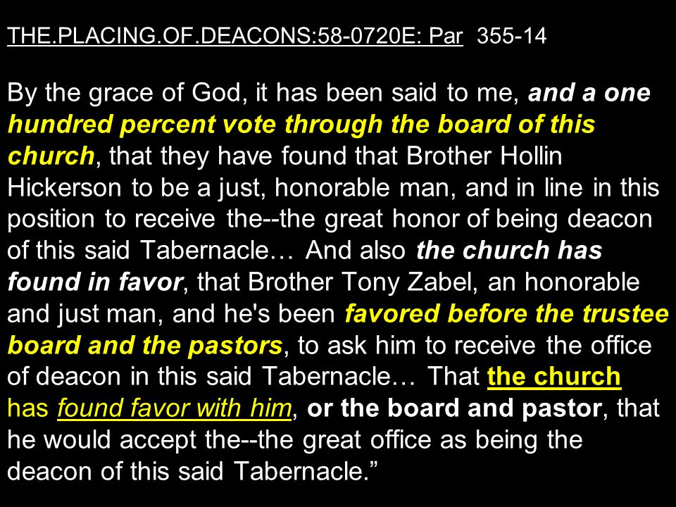 THE.PLACING.OF.DEACONS:58-0720E: Par 355-14 By the grace of God, it has been said to me, and a one hundred percent vote through the board of this chur