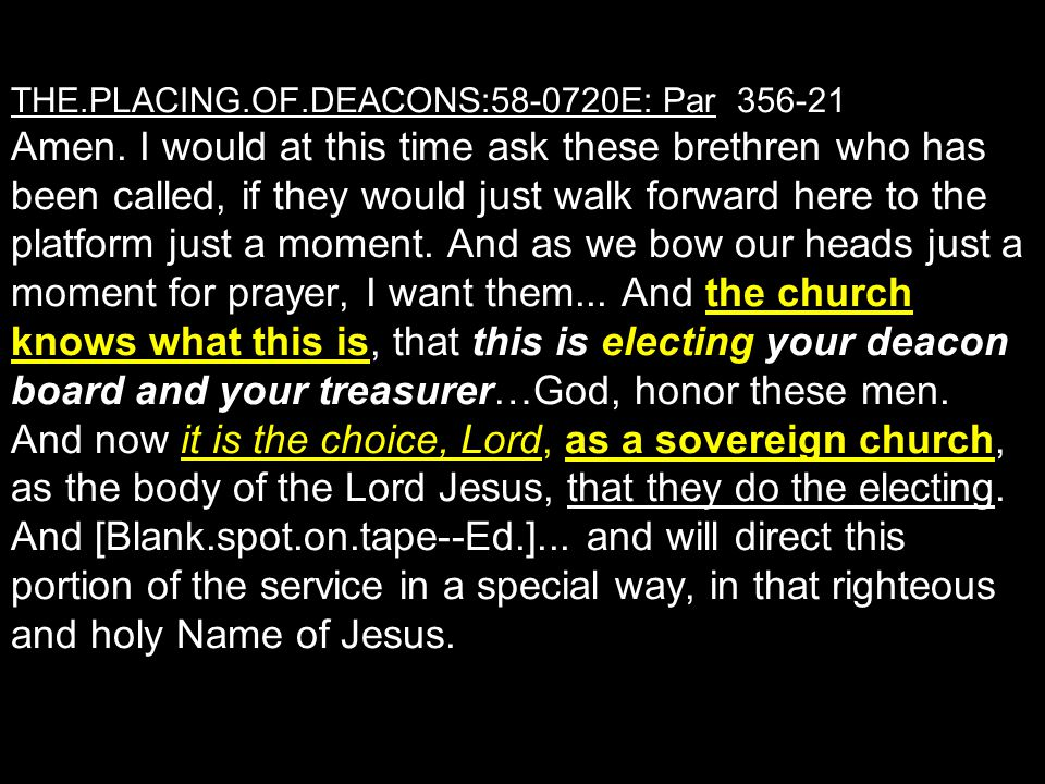 THE.PLACING.OF.DEACONS:58-0720E: Par 356-21 Amen. I would at this time ask these brethren who has been called, if they would just walk forward here to