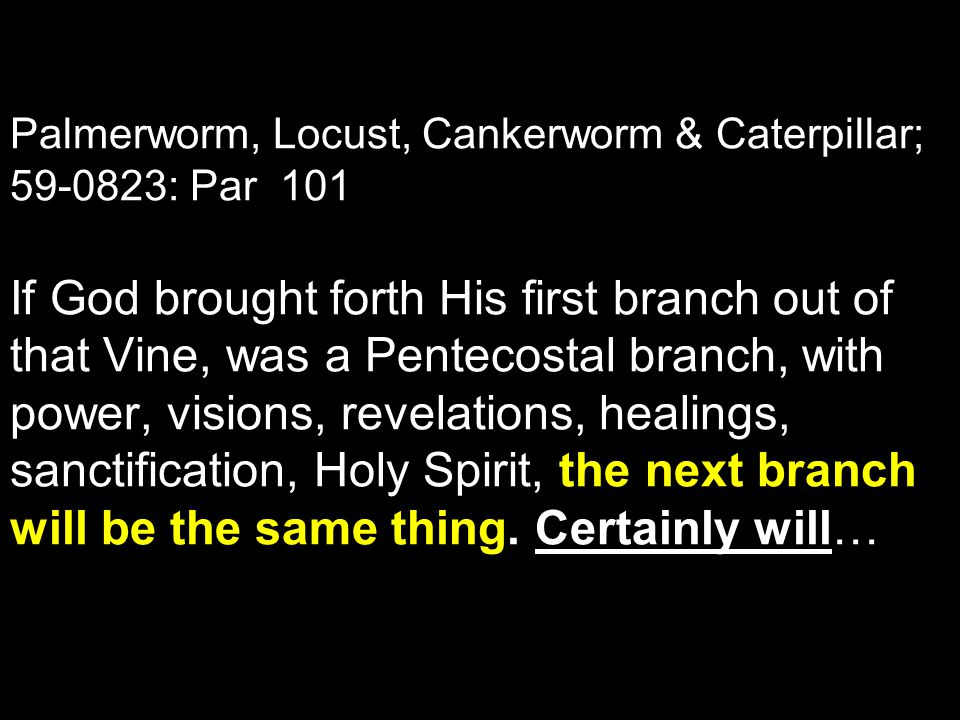Palmerworm, Locust, Cankerworm & Caterpillar; 59-0823: Par 101 If God brought forth His first branch out of that Vine, was a Pentecostal branch, with