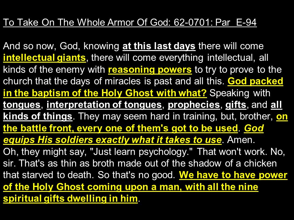 To Take On The Whole Armor Of God: 62-0701: Par E-94 And so now, God, knowing at this last days there will come intellectual giants, there will come e