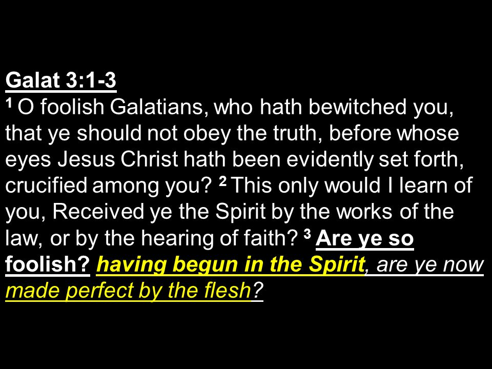 Galat 3:1-3 1 O foolish Galatians, who hath bewitched you, that ye should not obey the truth, before whose eyes Jesus Christ hath been evidently set f