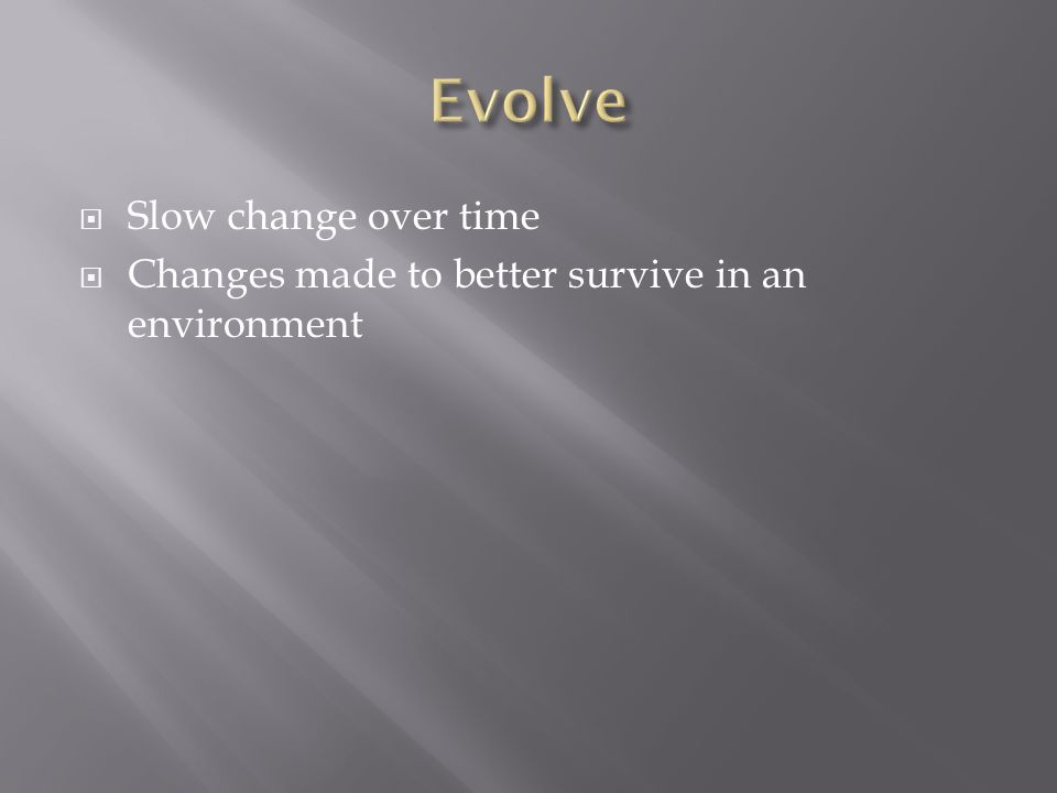  Slow change over time  Changes made to better survive in an environment