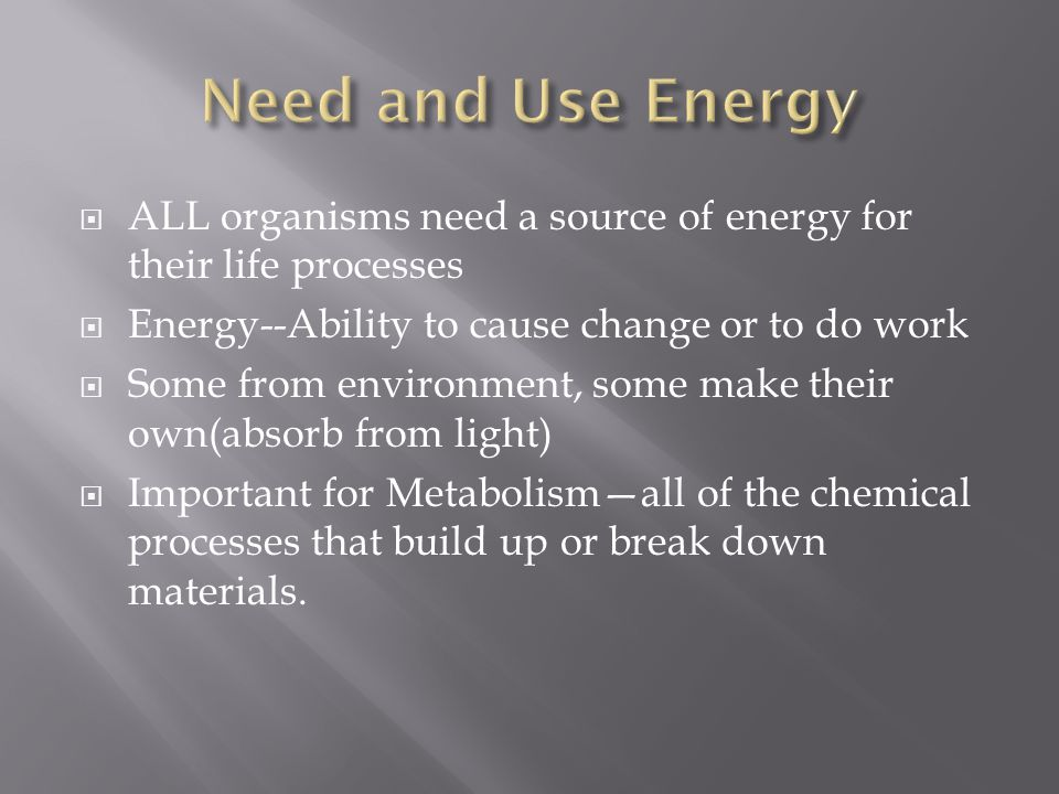  ALL organisms need a source of energy for their life processes  Energy--Ability to cause change or to do work  Some from environment, some make th