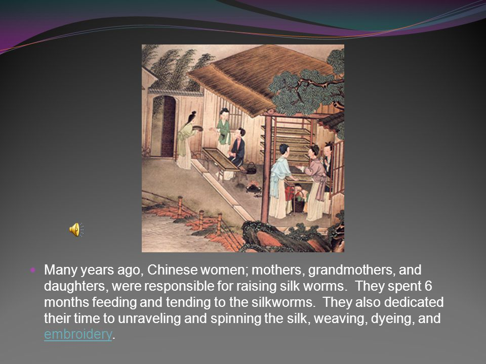 Many years ago, Chinese women; mothers, grandmothers, and daughters, were responsible for raising silk worms.
