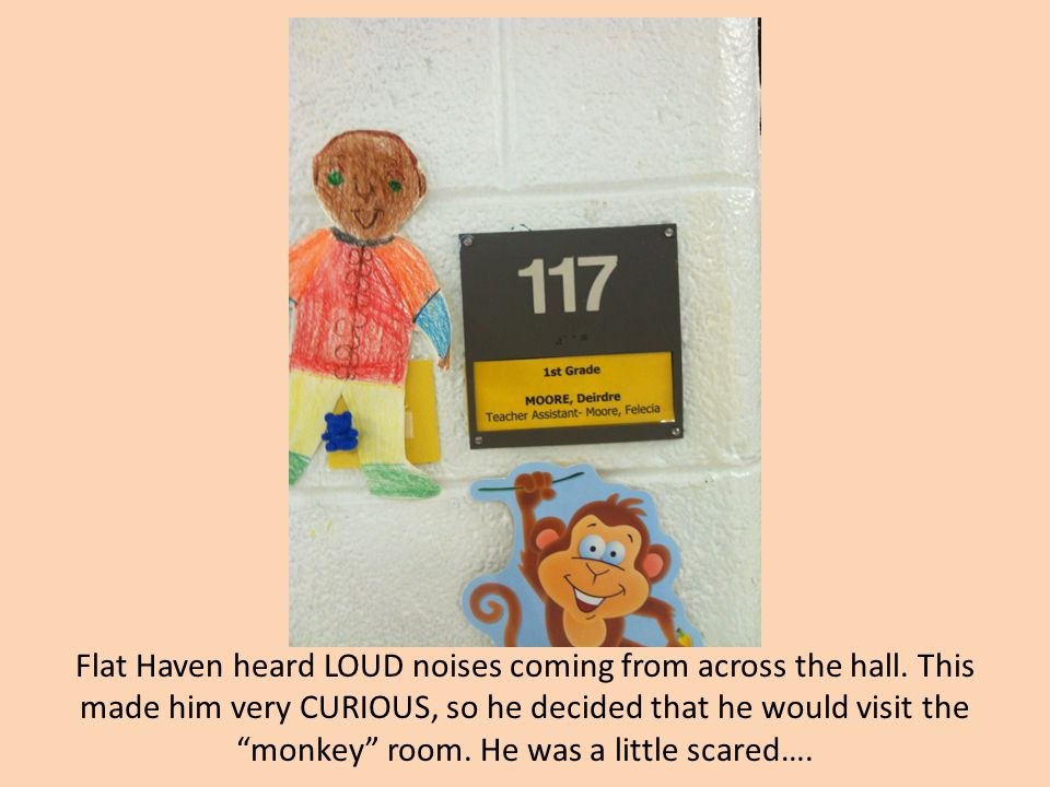 """Flat Haven heard LOUD noises coming from across the hall. This made him very CURIOUS, so he decided that he would visit the """"monkey"""" room. He was a li"""