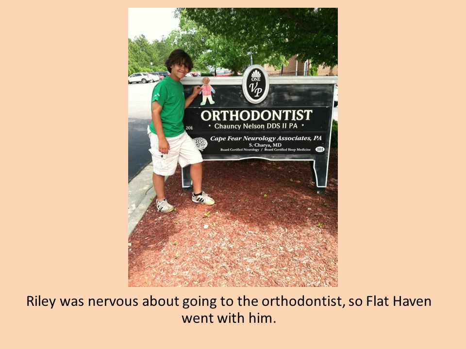 Riley was nervous about going to the orthodontist, so Flat Haven went with him.