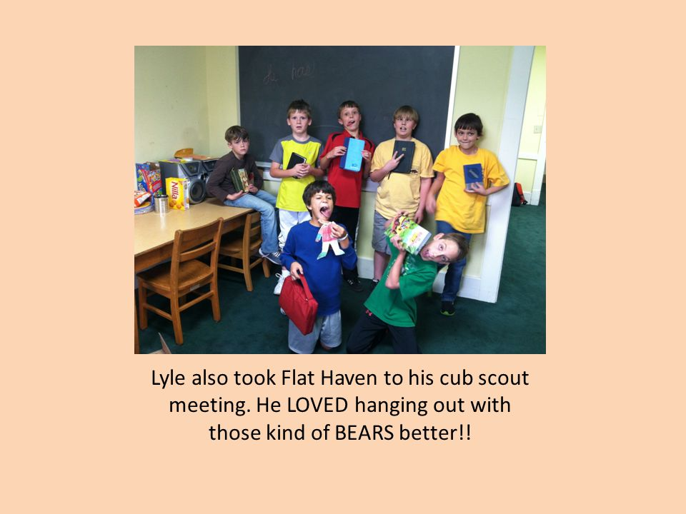 Lyle also took Flat Haven to his cub scout meeting. He LOVED hanging out with those kind of BEARS better!!