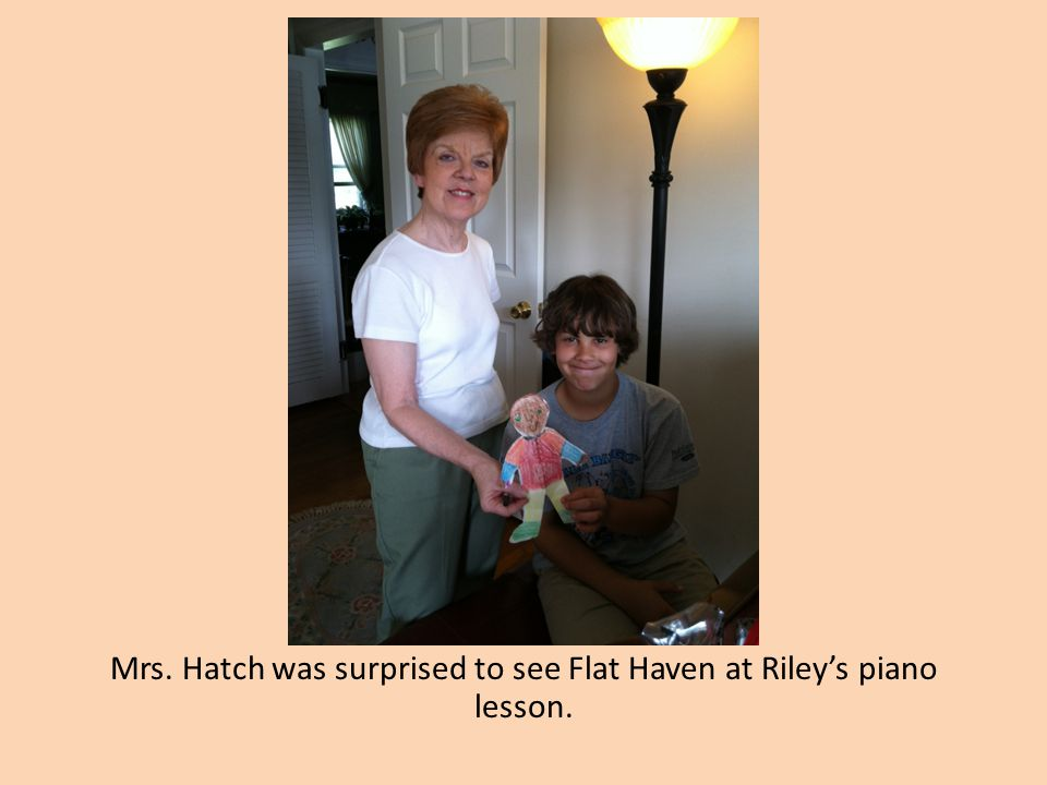 Mrs. Hatch was surprised to see Flat Haven at Riley's piano lesson.