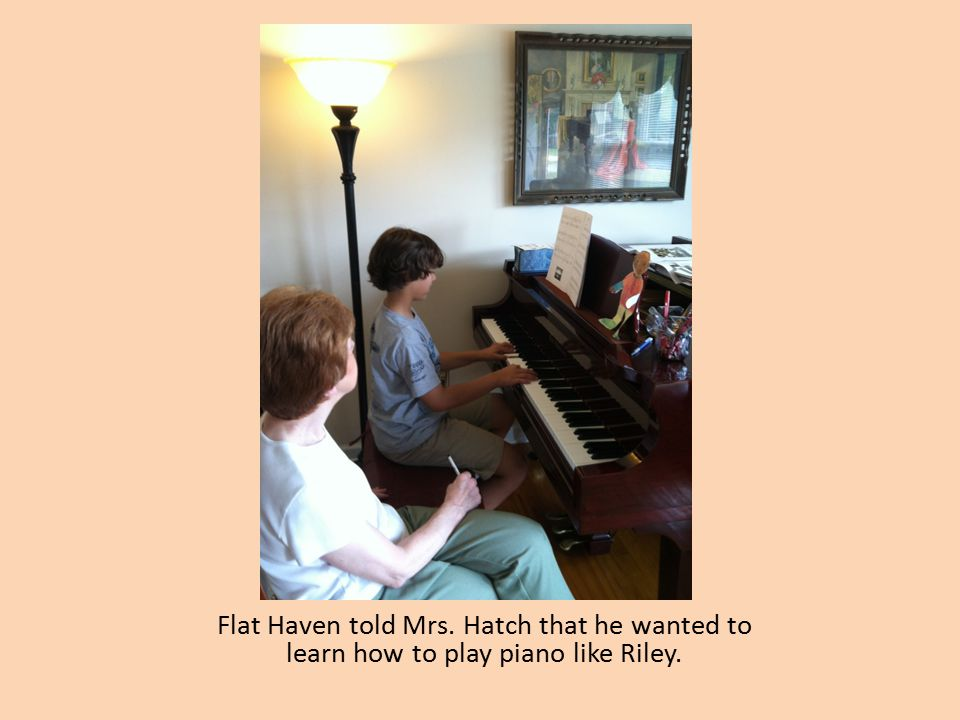 Flat Haven told Mrs. Hatch that he wanted to learn how to play piano like Riley.