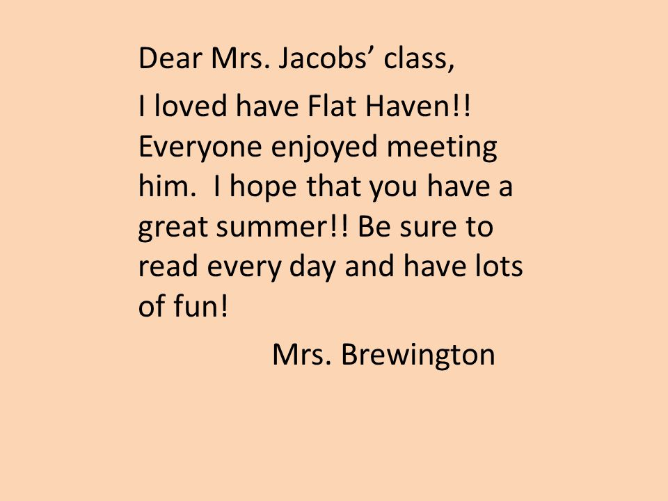 Dear Mrs. Jacobs' class, I loved have Flat Haven!! Everyone enjoyed meeting him. I hope that you have a great summer!! Be sure to read every day and h