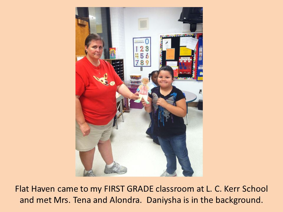 Flat Haven came to my FIRST GRADE classroom at L. C. Kerr School and met Mrs. Tena and Alondra. Daniysha is in the background.