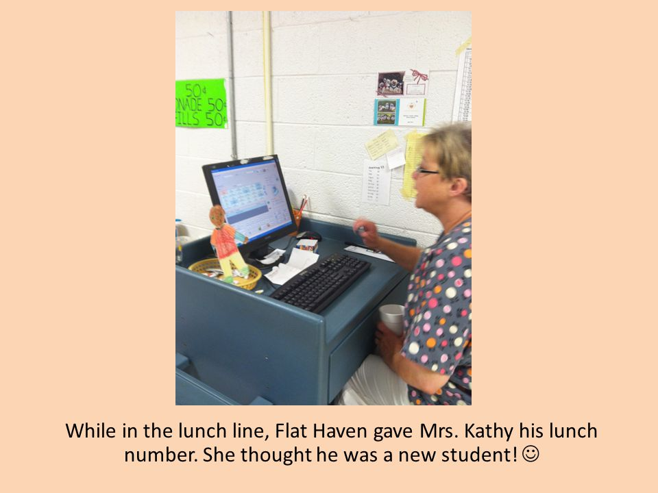 While in the lunch line, Flat Haven gave Mrs. Kathy his lunch number. She thought he was a new student!