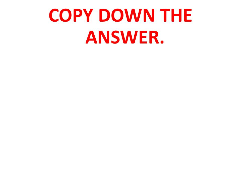COPY DOWN THE ANSWER.