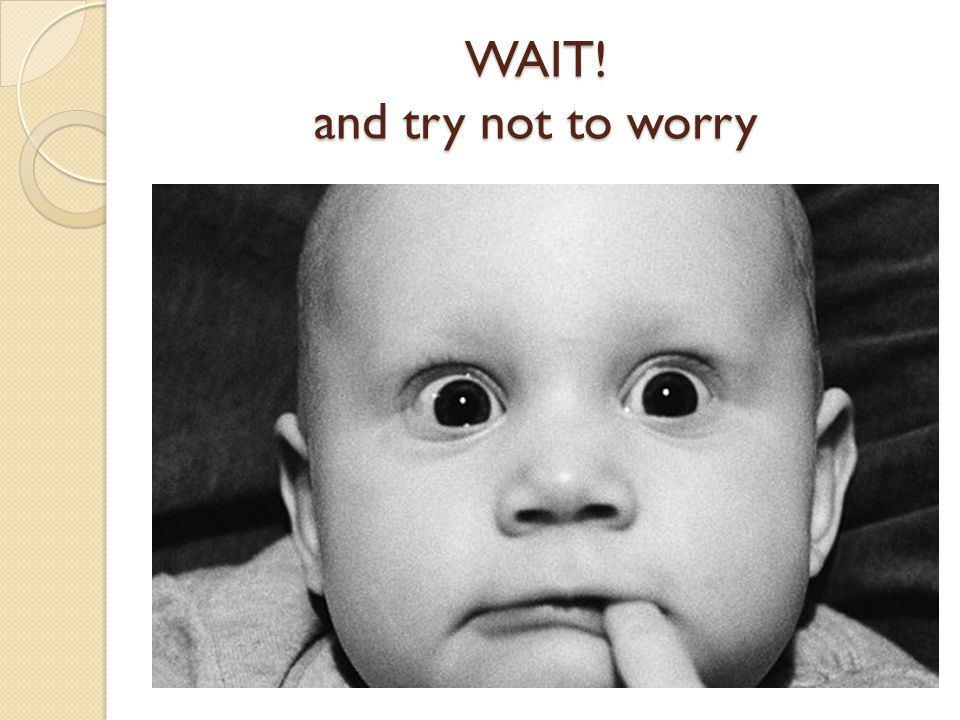 WAIT! and try not to worry