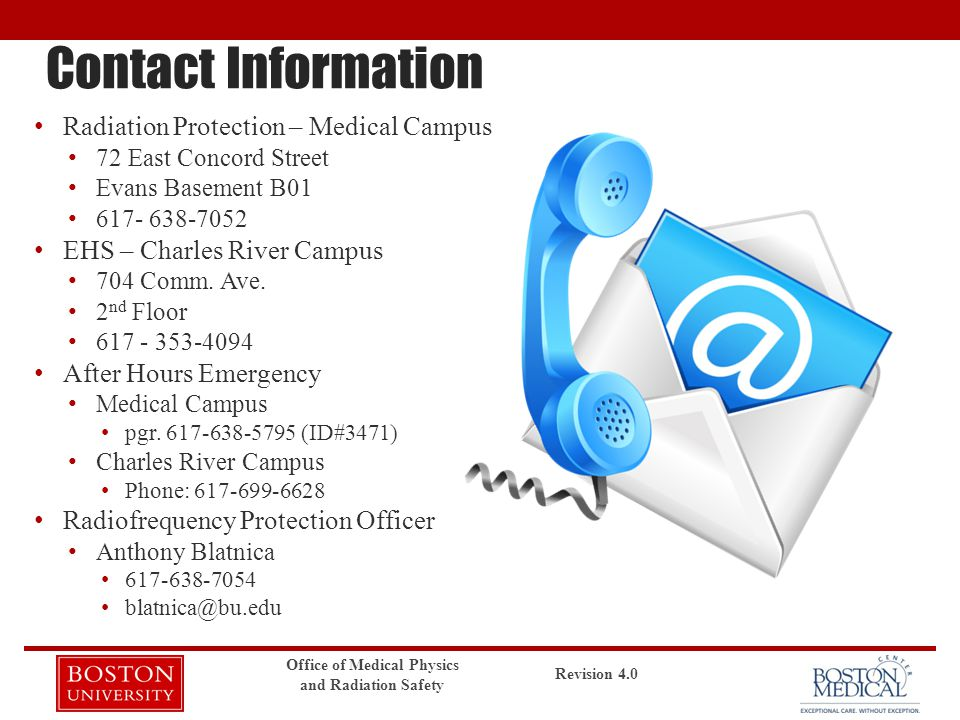 Contact Information Radiation Protection – Medical Campus 72 East Concord Street Evans Basement B01 617- 638-7052 EHS – Charles River Campus 704 Comm.