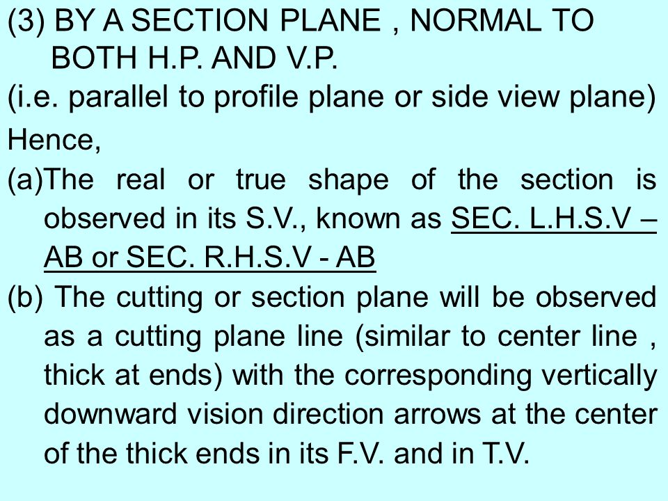 (3) BY A SECTION PLANE, NORMAL TO BOTH H.P. AND V.P. (i.e. parallel to profile plane or side view plane) Hence, (a)The real or true shape of the secti