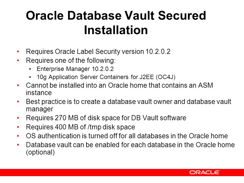 Oracle Database Vault Secured Installation Requires Oracle Label Security version 10.2.0.2 Requires one of the following: Enterprise Manager 10.2.0.2
