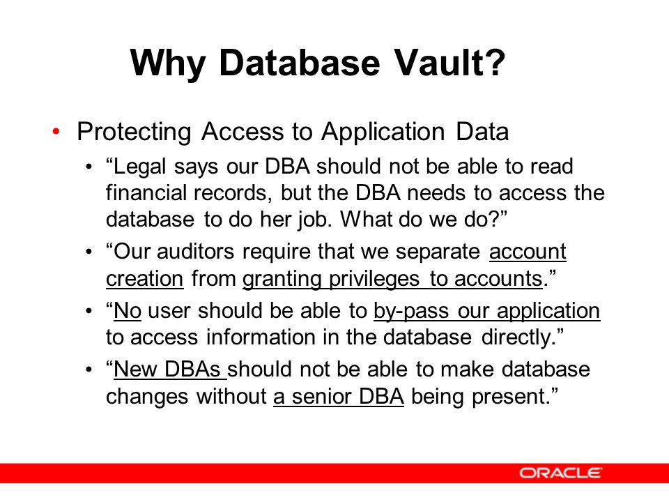 """Why Database Vault? Protecting Access to Application Data """"Legal says our DBA should not be able to read financial records, but the DBA needs to acces"""