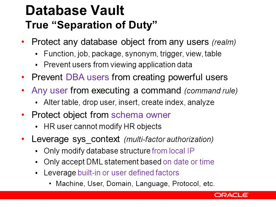 """Database Vault True """"Separation of Duty"""" Protect any database object from any users (realm) Function, job, package, synonym, trigger, view, table Prev"""