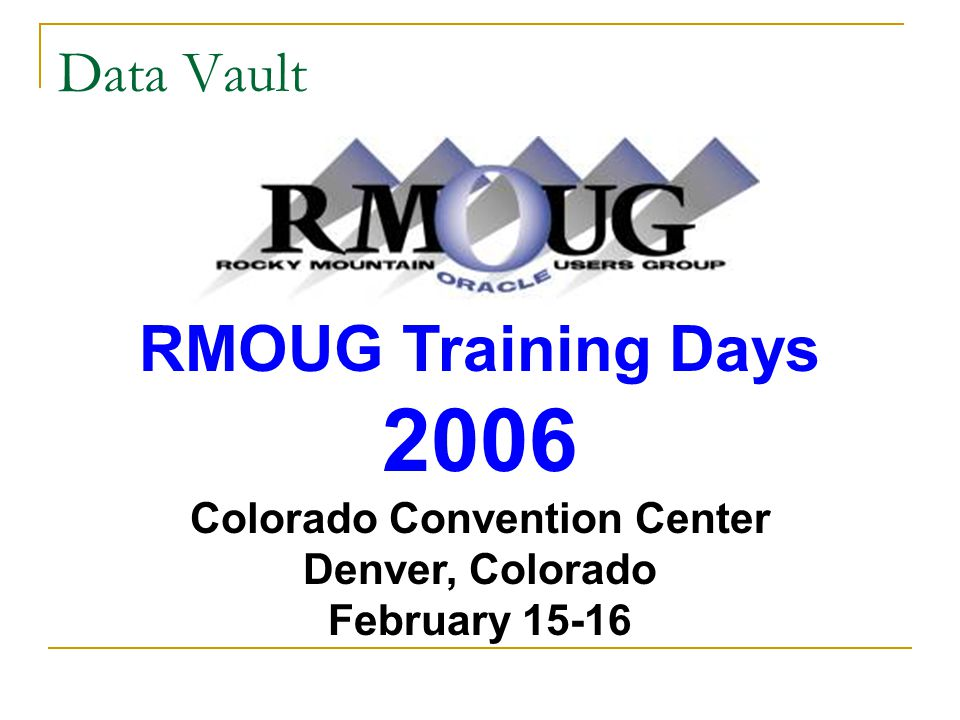Data Vault RMOUG Training Days 2006 Colorado Convention Center Denver, Colorado February 15-16