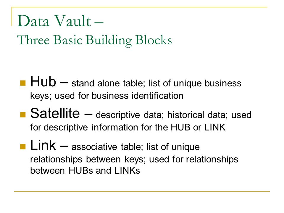 Data Vault – Three Basic Building Blocks Hub – stand alone table; list of unique business keys; used for business identification Satellite – descriptive data; historical data; used for descriptive information for the HUB or LINK Link – associative table; list of unique relationships between keys; used for relationships between HUBs and LINKs