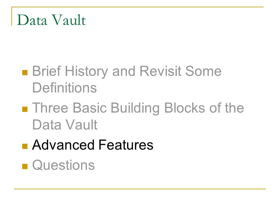 Data Vault Brief History and Revisit Some Definitions Three Basic Building Blocks of the Data Vault Advanced Features Questions