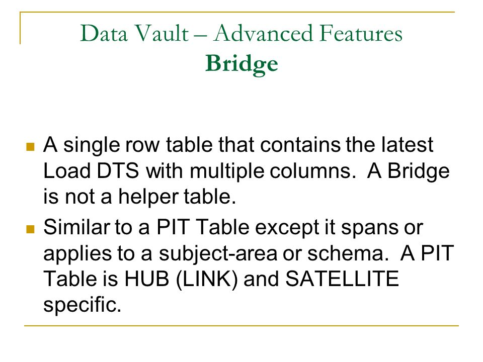 Data Vault – Advanced Features Bridge A single row table that contains the latest Load DTS with multiple columns.