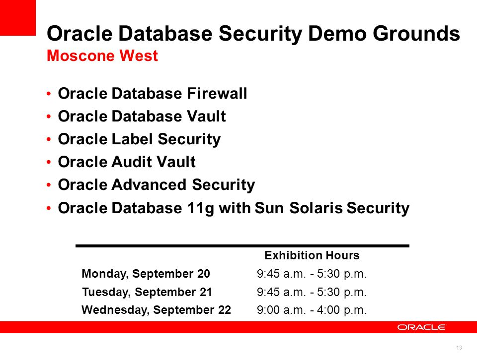 13 Oracle Database Security Demo Grounds Moscone West Oracle Database Firewall Oracle Database Vault Oracle Label Security Oracle Audit Vault Oracle Advanced Security Oracle Database 11g with Sun Solaris Security Exhibition Hours Monday, September 209:45 a.m.
